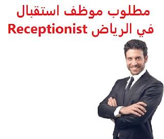 وظائف السعودية مطلوب موظف استقبال في الرياض Receptionist