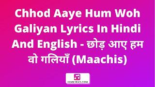 Chhod Aaye Hum Woh Galiyan Lyrics In Hindi And English - छोड़ आए हम वो गलियाँ (Maachis)