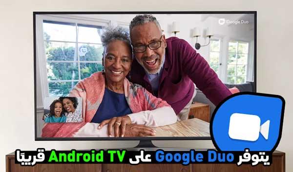 سيتوفر Google Duo على Android TV قريبًا