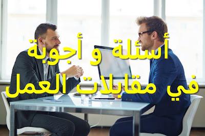 أسئلة و أجوبة في مقابلات العمل