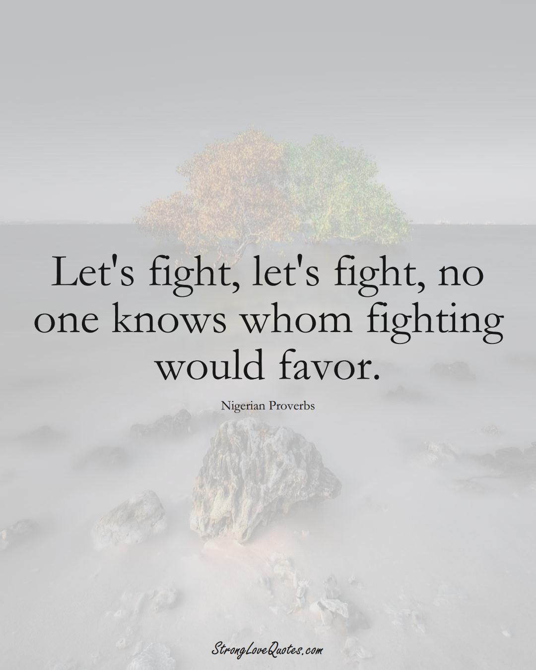 Let's fight, let's fight, no one knows whom fighting would favor. (Nigerian Sayings);  #AfricanSayings