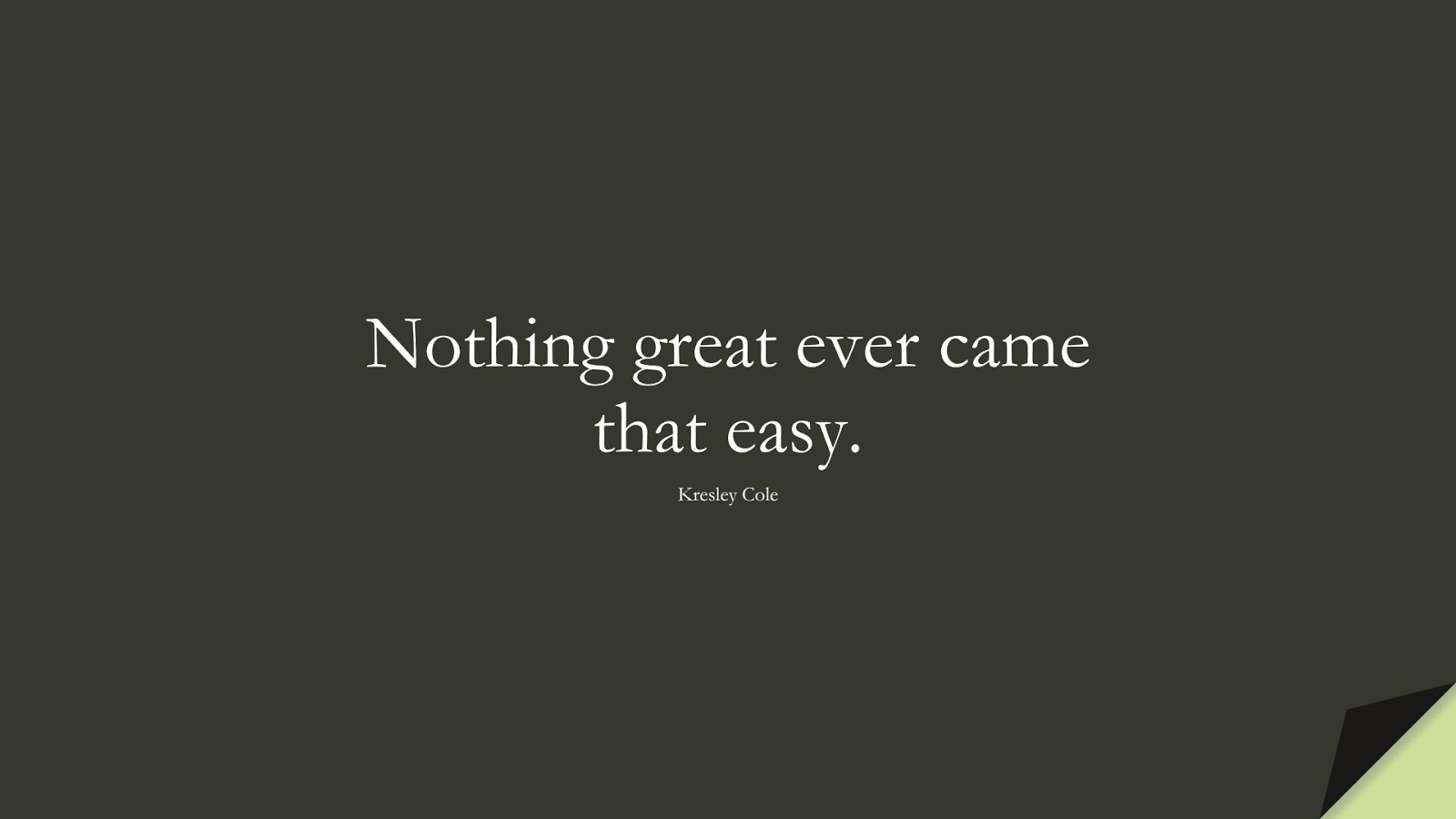 Nothing great ever came that easy. (Kresley Cole);  #MotivationalQuotes