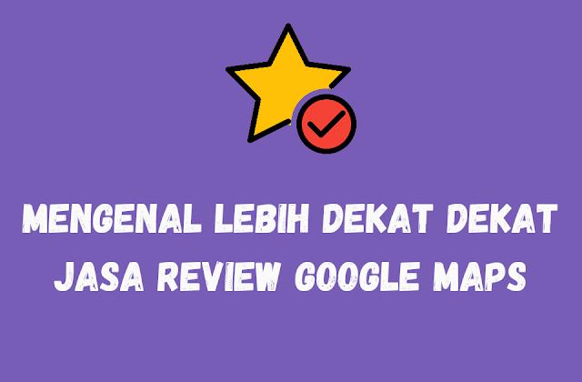 Mengenal Lebih Dekat Dengan Jasa Review Google Maps