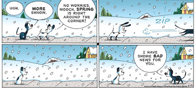 "This is a copy of a Mutts cartoon created by Patrick McDonnell and posted on 2-21-2021. It shows Earl (the dog) and Mooch (the cat) walking side by side through falling snow — when  Earl reassures Mooch, ""Spring is just around the corner,"" Then Mooch runs to the corner and is disappointed to discover spring was not around the corner."