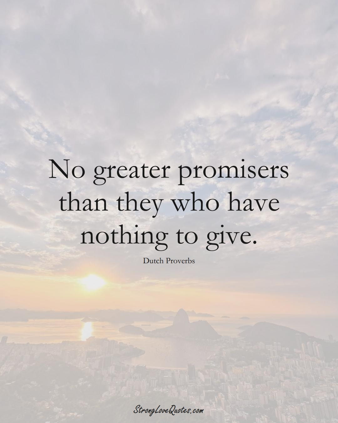 No greater promisers than they who have nothing to give. (Dutch Sayings);  #EuropeanSayings