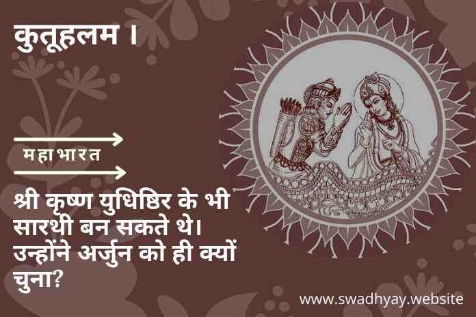 कुतूहलम्: श्री कृष्ण युधिष्ठिर के भी सारथी बन सकते थे। उन्होंने अर्जुन को ही क्यों चुना?