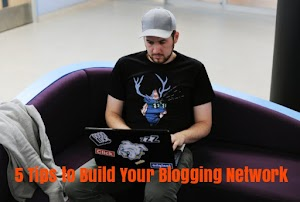 5 Tips to Build Your Blogging Network