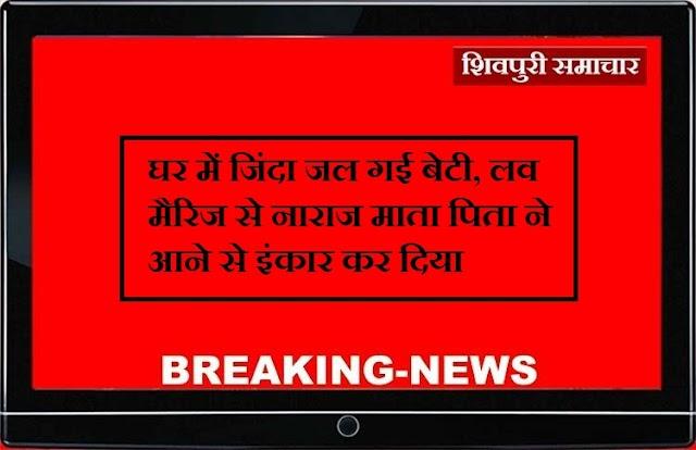 घर में जिंदा जल गई बेटी, लव मैरिज से नाराज माता पिता ने आने से इंकार कर दिया / Shivpuri News
