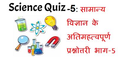 SCIENCE QUIZ PART- 5: सामान्य विज्ञान के अतिमहत्वपूर्ण प्रश्नोत्तरी भाग-5