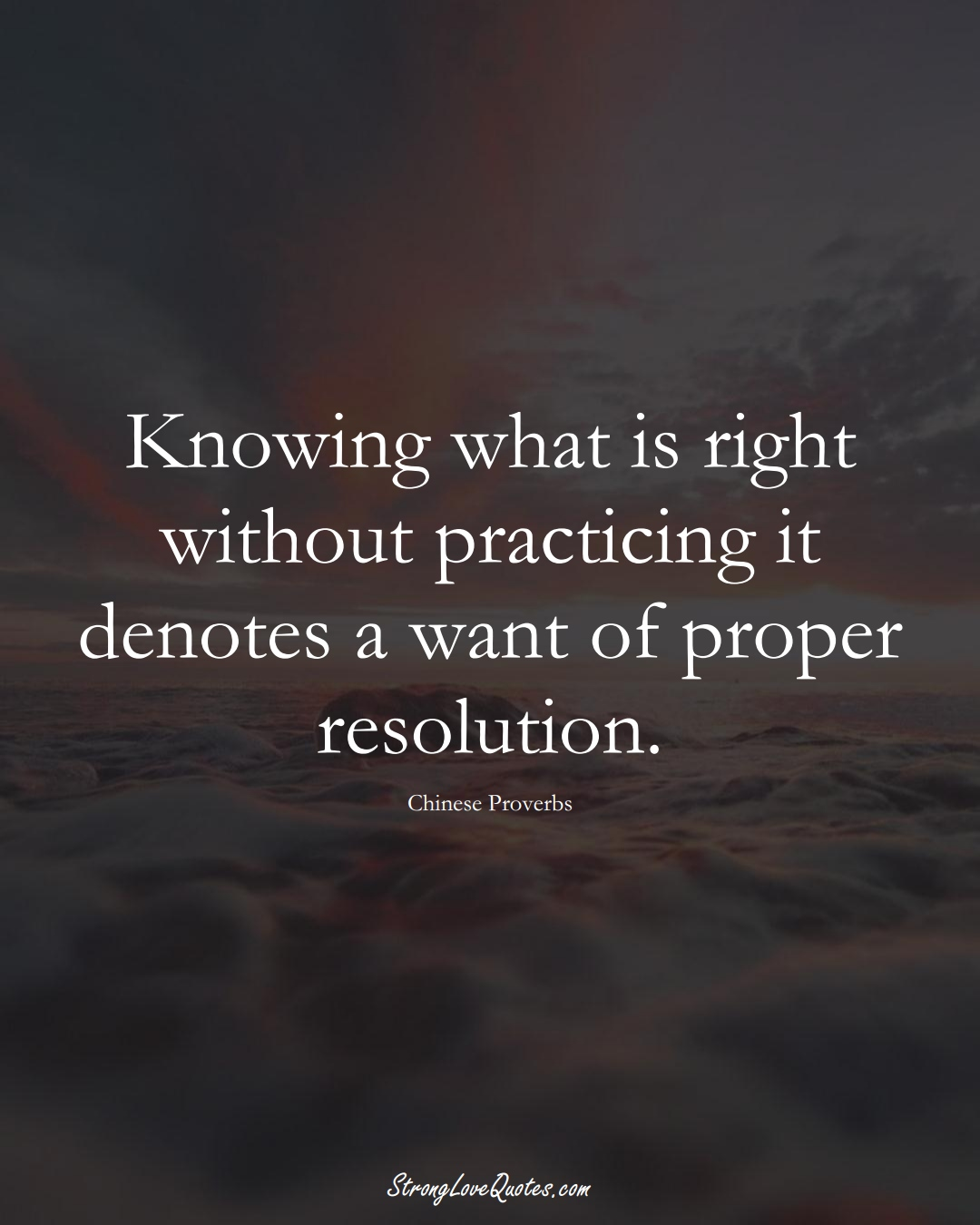 Knowing what is right without practicing it denotes a want of proper resolution. (Chinese Sayings);  #AsianSayings