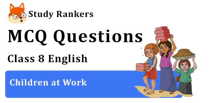 MCQ Questions for Class 8 English Chapter 2 Children at Work It So Happened