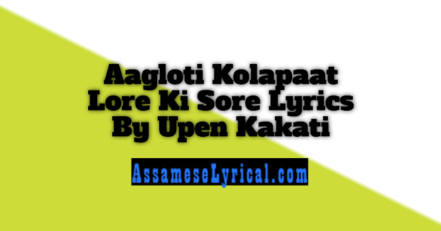 Aagloti Kolapaat Lore Ki Sore Lyrics