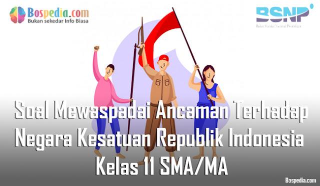 Soal Mewaspadai Ancaman Terhadap Negara Kesatuan Republik Indonesia Kelas 11 SMA/MA