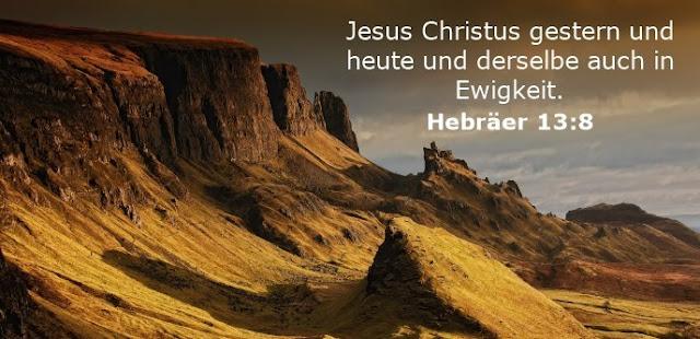 Jesus Christus gestern und heute und derselbe auch in Ewigkeit.