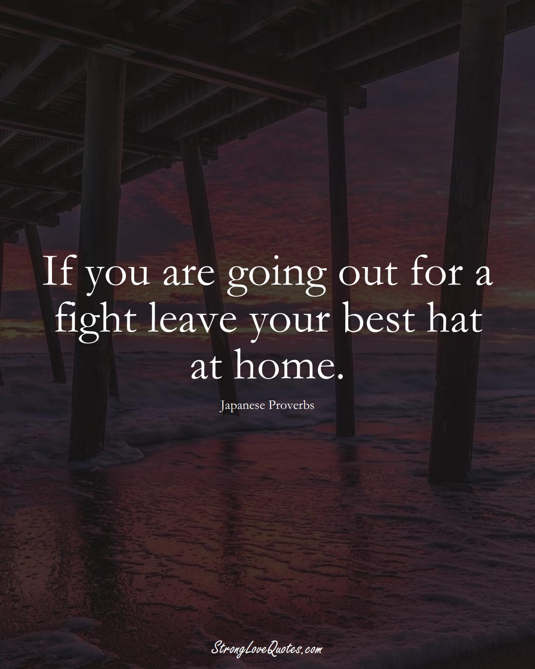 If you are going out for a fight leave your best hat at home. (Japanese Sayings);  #AsianSayings