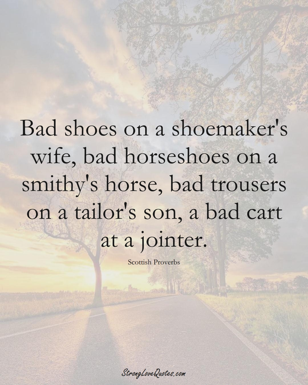 Bad shoes on a shoemaker's wife, bad horseshoes on a smithy's horse, bad trousers on a tailor's son, a bad cart at a jointer. (Scottish Sayings);  #EuropeanSayings