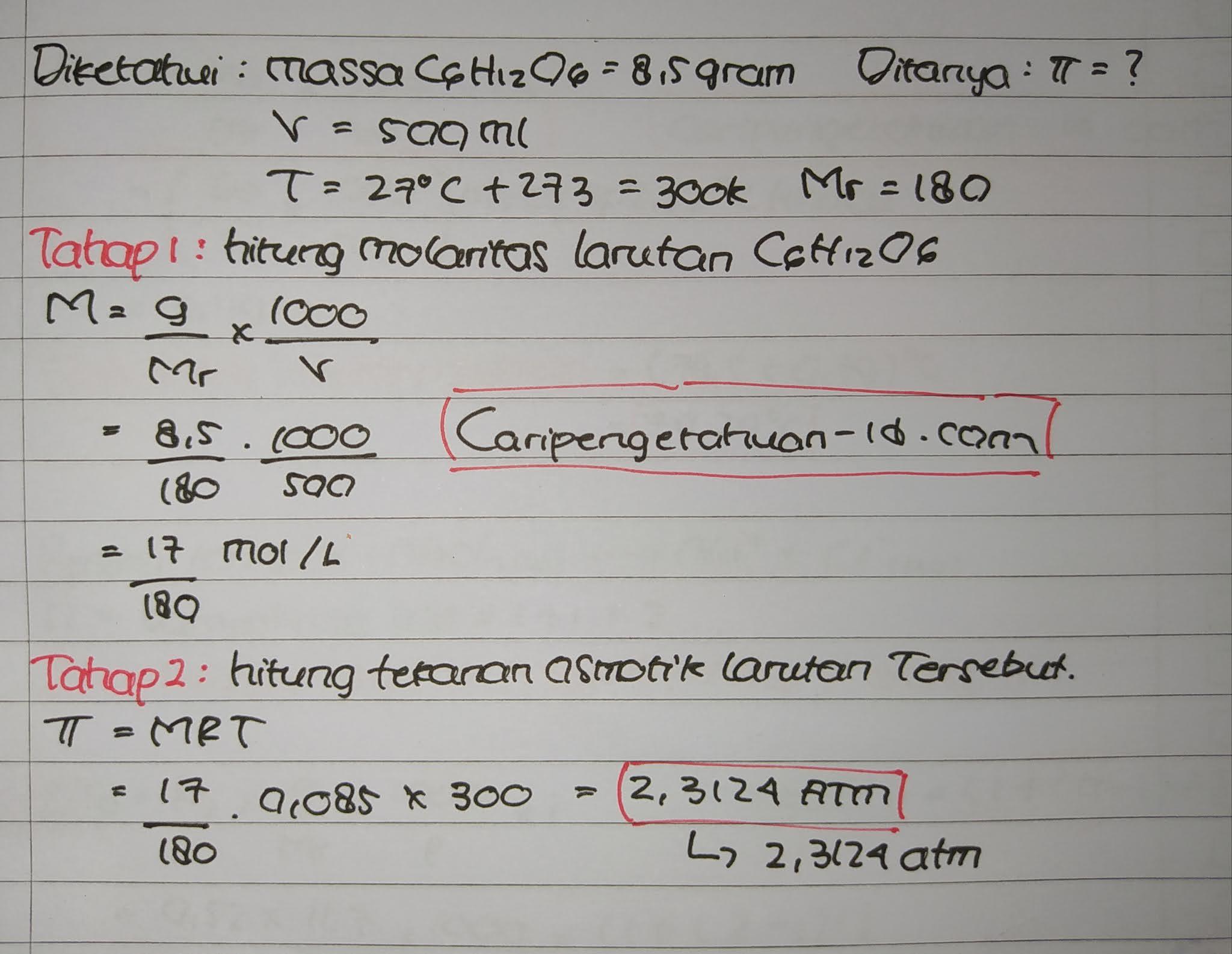 Pada suhu 27°C glukosa C6H12O6 (Mr = 180) sebanyak 8,5 gram dilarutkan dalam air sampai volumenya 500 ml R= 0,082 L atm mol-1 K-1. Tekanan osmosis larutan yang terjadi sebesar