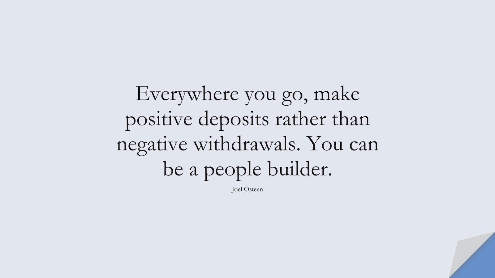 Everywhere you go, make positive deposits rather than negative withdrawals. You can be a people builder. (Joel Osteen);  #PositiveQuotes
