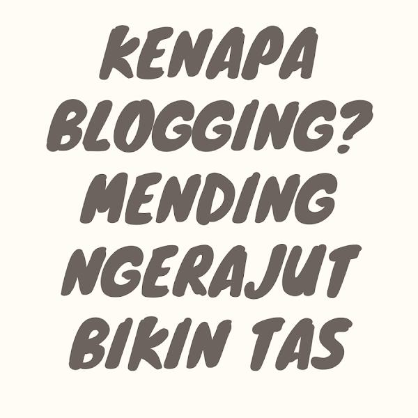 Kenapa Blogging? Mending Ngerajut Bikin Tas
