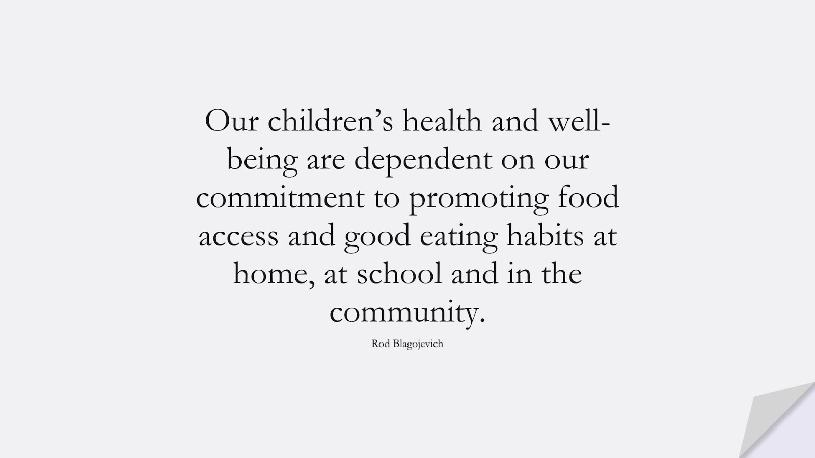 Our children's health and well-being are dependent on our commitment to promoting food access and good eating habits at home, at school and in the community. (Rod Blagojevich);  #HealthQuotes