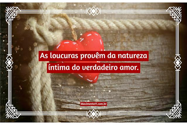 As loucuras provêm da natureza íntima do verdadeiro amor.