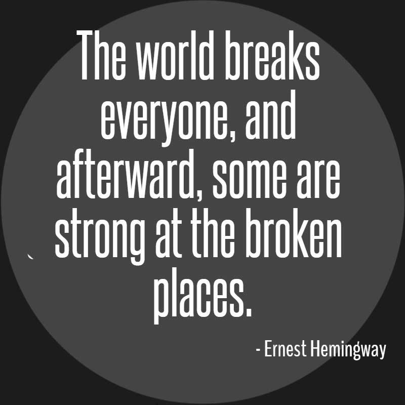 Ernest Hemingway Quote, The world breaks everyone, and afterward, some are strong at the broken places.