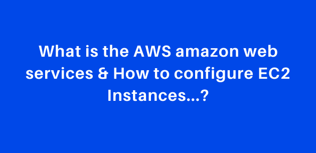 What is the AWS amazon web services & How to configure EC2 Instances