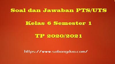 Soal PTS/UTS Kelas 6 Semester 1 SD/MI Kurikulum 2013 TP 2020/2021