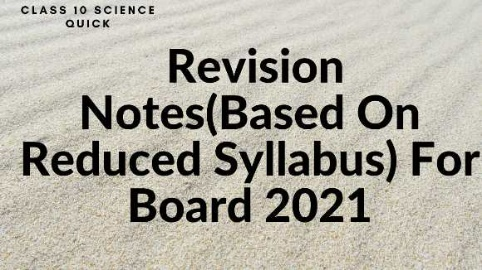 Class 10  Science Quick Revision Notes(Based On Reduced Syllabus) For Board 2021