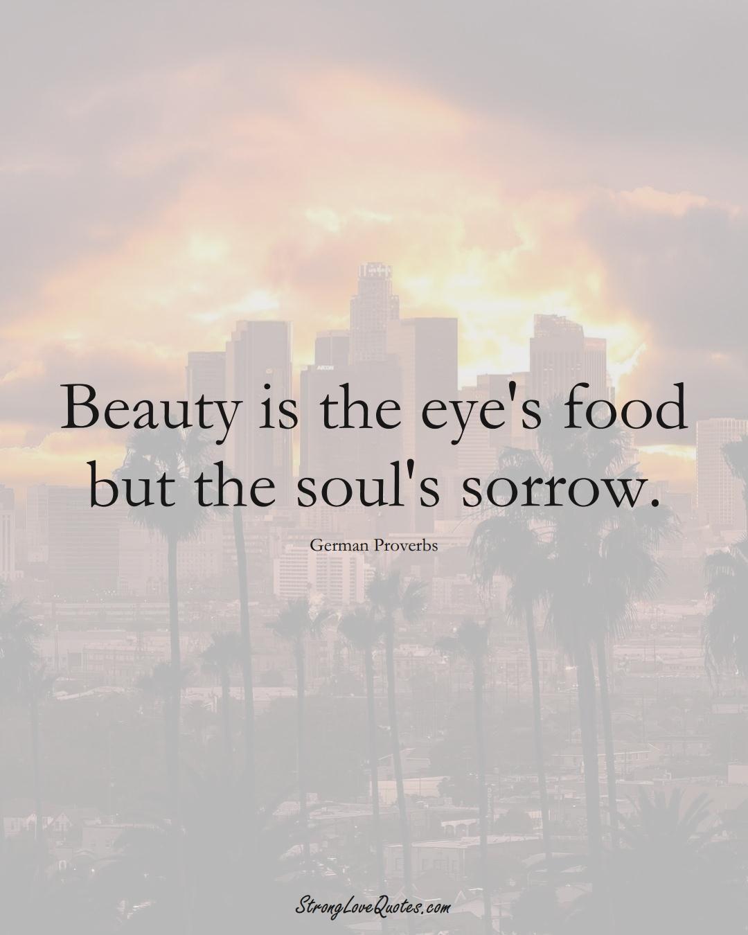 Beauty is the eye's food but the soul's sorrow. (German Sayings);  #EuropeanSayings