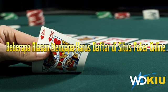 Beberapa Alasan Mengapa Harus Daftar di Situs Poker Online