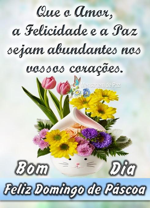 Que o Amor,  a Felicidade e a Paz  sejam abundantes nos  vossos corações.  Bom Dia!  Feliz Domingo de Páscoa!