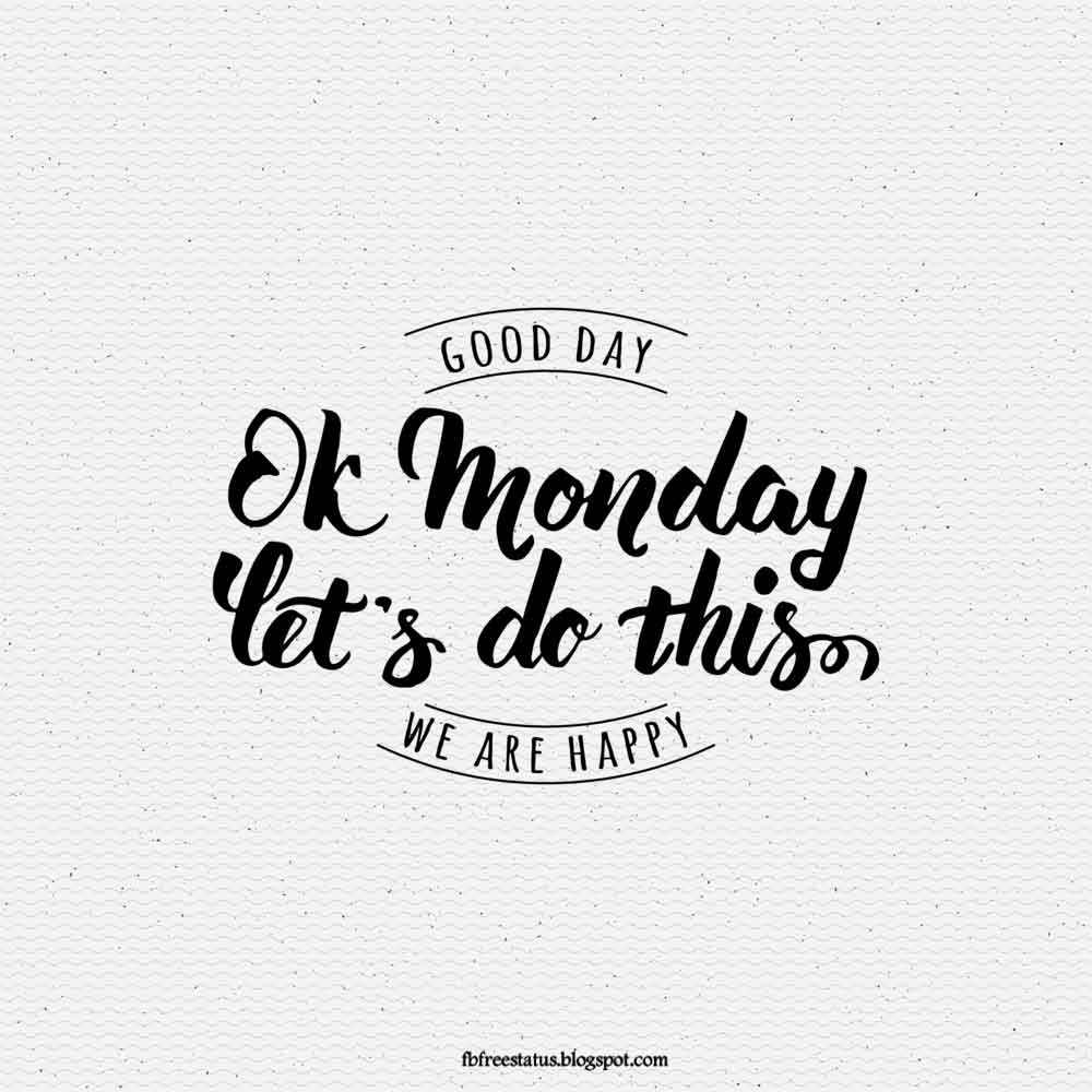 Good day, Ok Monday Let's Do This. We Are Happy.