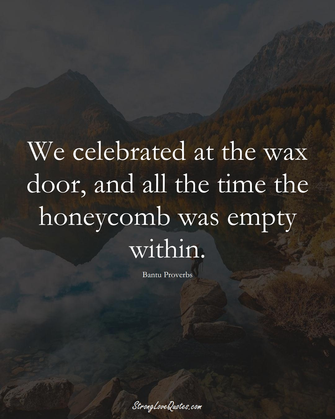 We celebrated at the wax door, and all the time the honeycomb was empty within. (Bantu Sayings);  #aVarietyofCulturesSayings