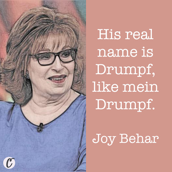 His real name is Drumpf, like mein Drumpf. — Joy Behar, The View host