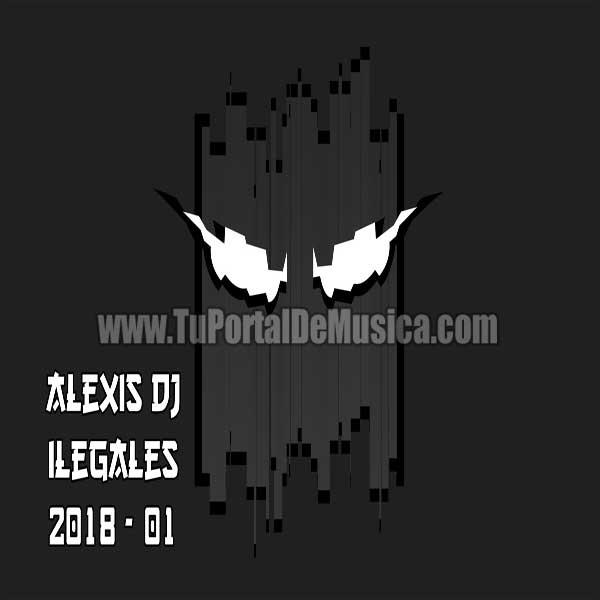 Alexis Dj ilegales Volumen 1 (2018)