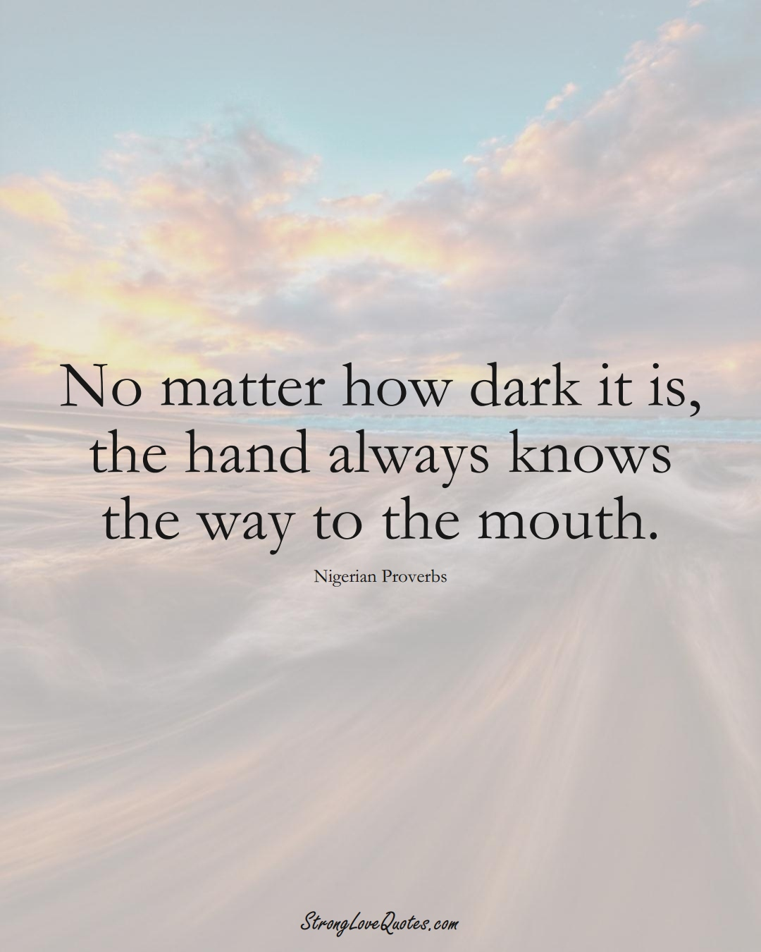 No matter how dark it is, the hand always knows the way to the mouth. (Nigerian Sayings);  #AfricanSayings