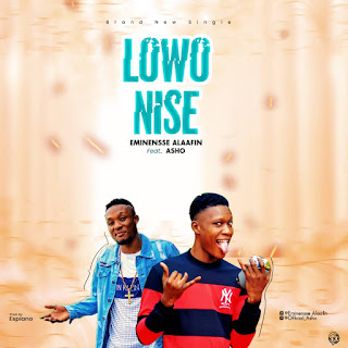 DOWNLOAD MP3: Eminensse Alaafin ft Asho - Lowo Nise (Prod by Espiano)