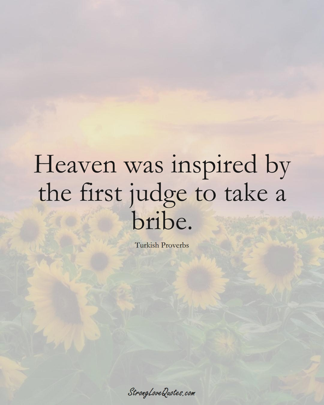 Heaven was inspired by the first judge to take a bribe. (Turkish Sayings);  #MiddleEasternSayings