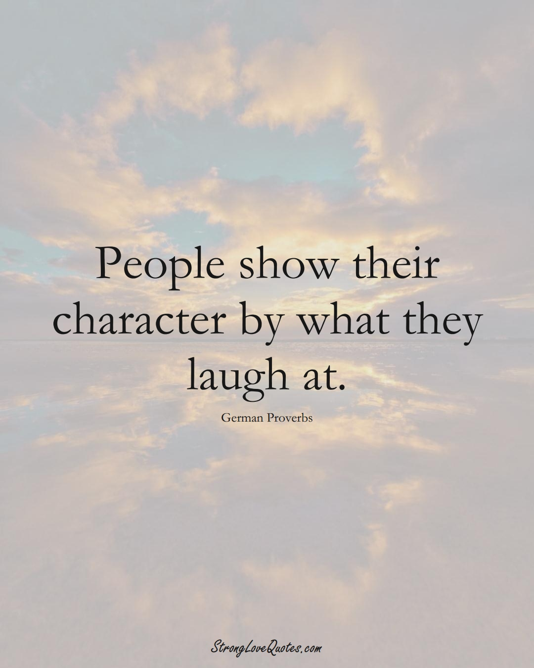 People show their character by what they laugh at. (German Sayings);  #EuropeanSayings