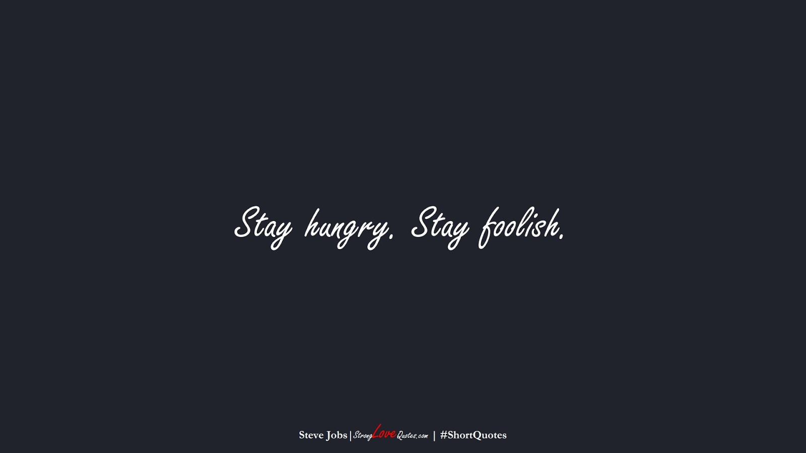 Stay hungry. Stay foolish. (Steve Jobs);  #ShortQuotes