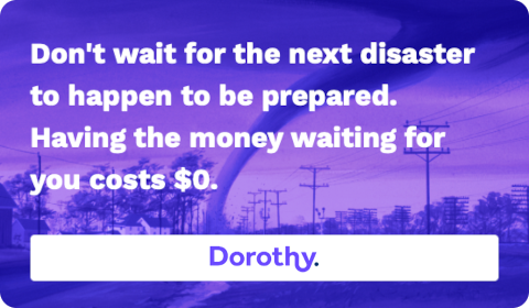 Dorothy – Don't wait for the next disaster to happen to be prepared. Having the money waiting for you costs $0.