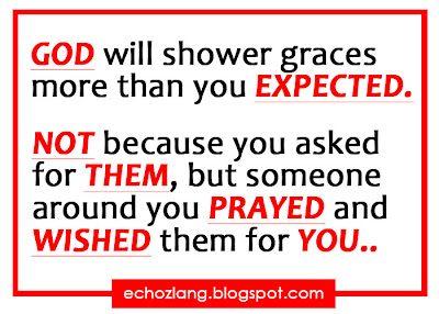 God will shower graces more than you expected Not because you asked for them, but someone around you prayed and wished the for you