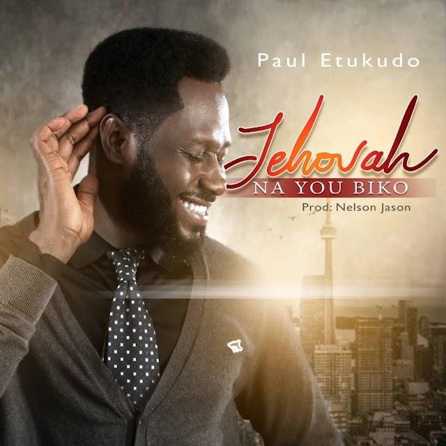 New Music: Paul Etukudo | Jehovah Na You Biko