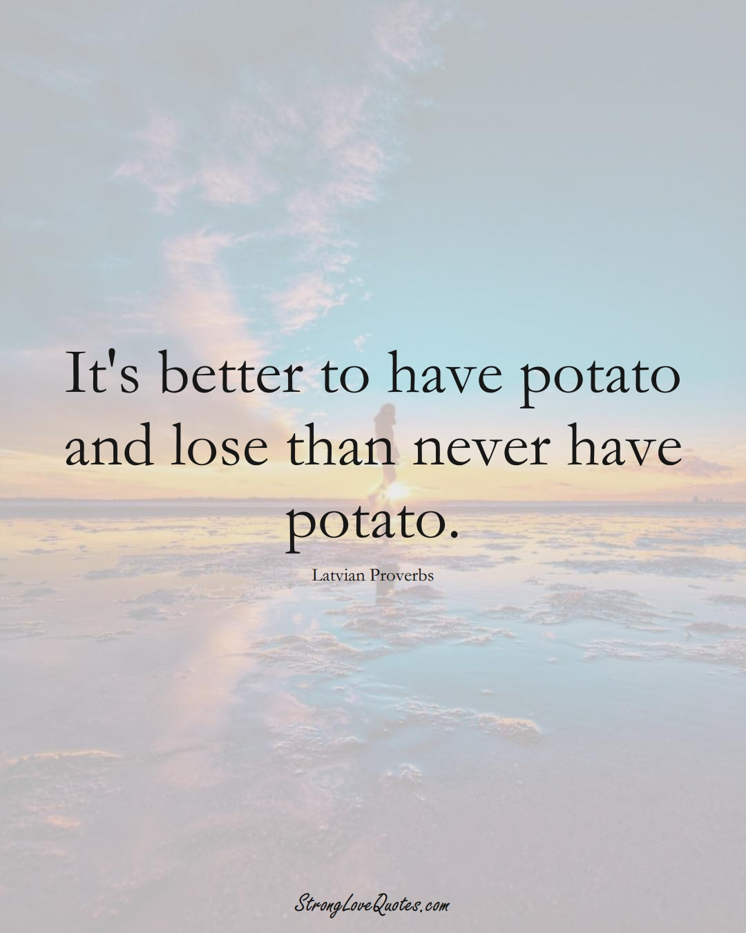 It's better to have potato and lose than never have potato. (Latvian Sayings);  #EuropeanSayings