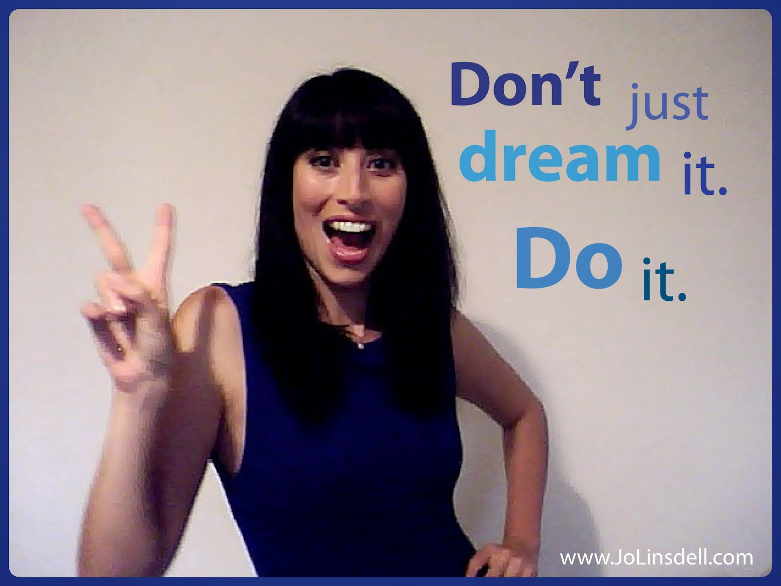 Jo Linsdell, Don't just dream it. Do it.