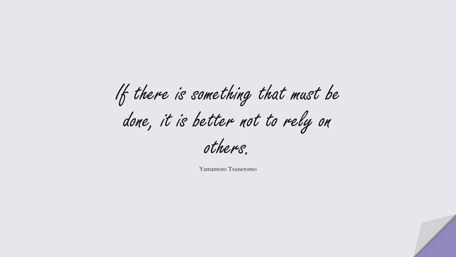 If there is something that must be done, it is better not to rely on others. (Yamamoto Tsunetomo);  #CharacterQuotes
