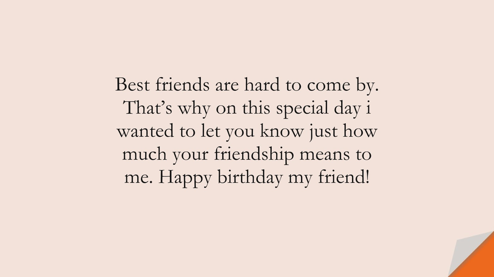 Best friends are hard to come by. That's why on this special day i wanted to let you know just how much your friendship means to me. Happy birthday my friend!FALSE