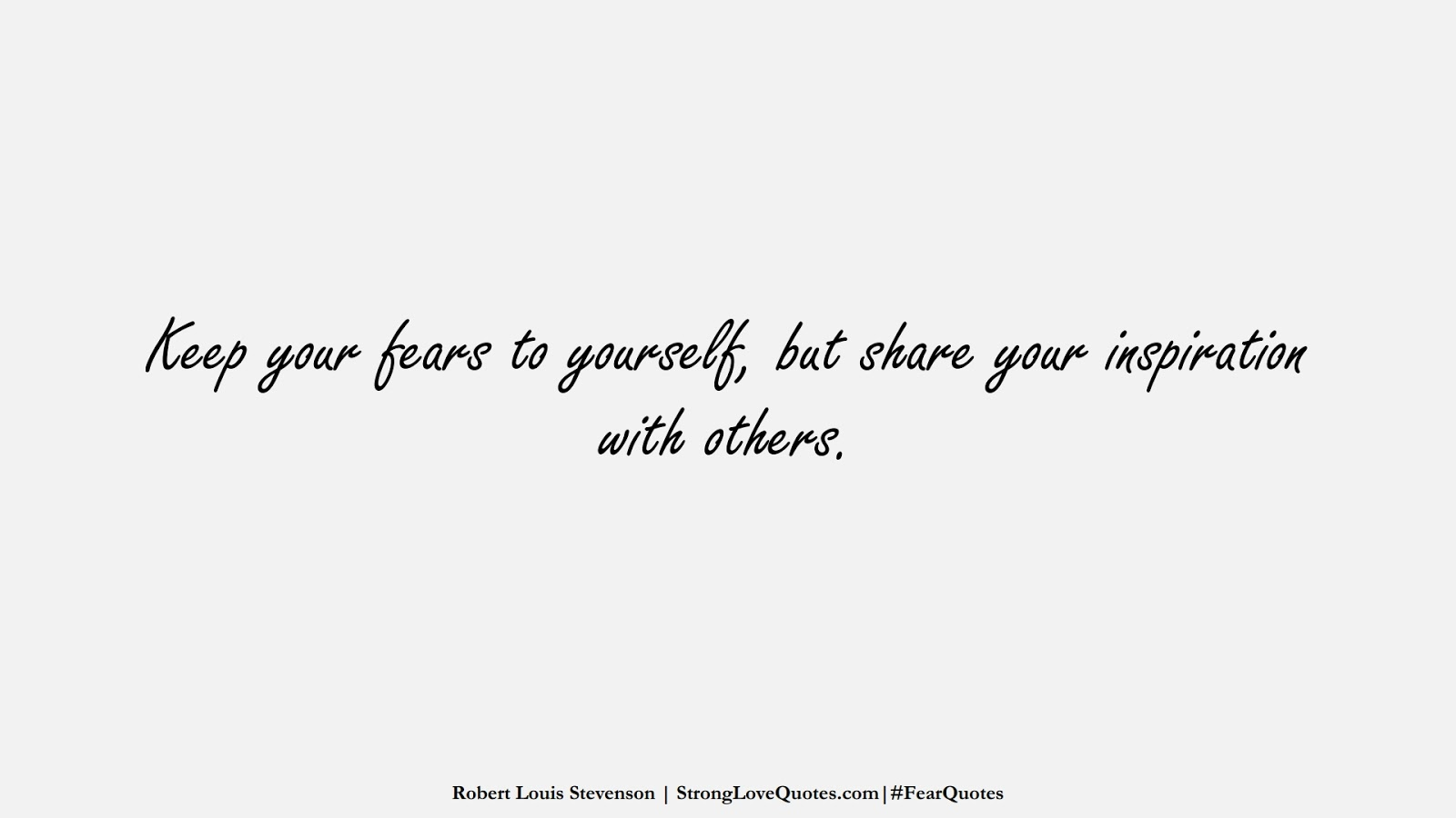 Keep your fears to yourself, but share your inspiration with others. (Robert Louis Stevenson);  #FearQuotes