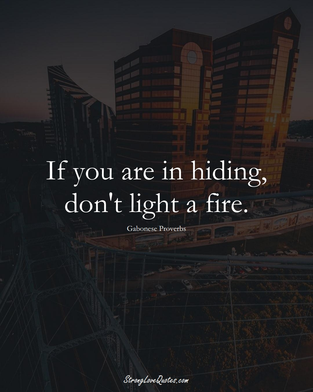 If you are in hiding, don't light a fire. (Gabonese Sayings);  #AfricanSayings